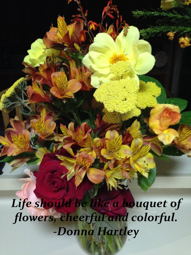 Life is a bouquet of flowers... cheerful and colorful. - Hartley ...